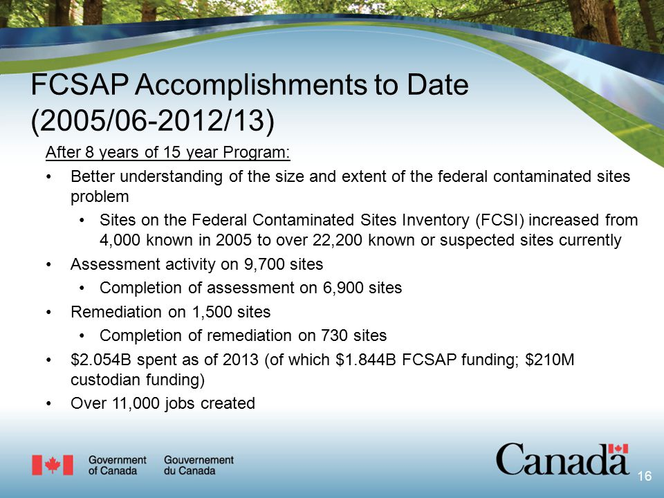 16 FCSAP Accomplishments to Date (2005/06-2012/13) After 8 years of 15 year Program: Better understanding of the size and extent of the federal contaminated sites problem Sites on the Federal Contaminated Sites Inventory (FCSI) increased from 4,000 known in 2005 to over 22,200 known or suspected sites currently Assessment activity on 9,700 sites Completion of assessment on 6,900 sites Remediation on 1,500 sites Completion of remediation on 730 sites $2.054B spent as of 2013 (of which $1.844B FCSAP funding; $210M custodian funding) Over 11,000 jobs created