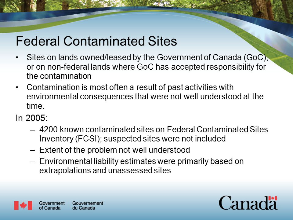 Federal Contaminated Sites Sites on lands owned/leased by the Government of Canada (GoC), or on non-federal lands where GoC has accepted responsibility for the contamination Contamination is most often a result of past activities with environmental consequences that were not well understood at the time.