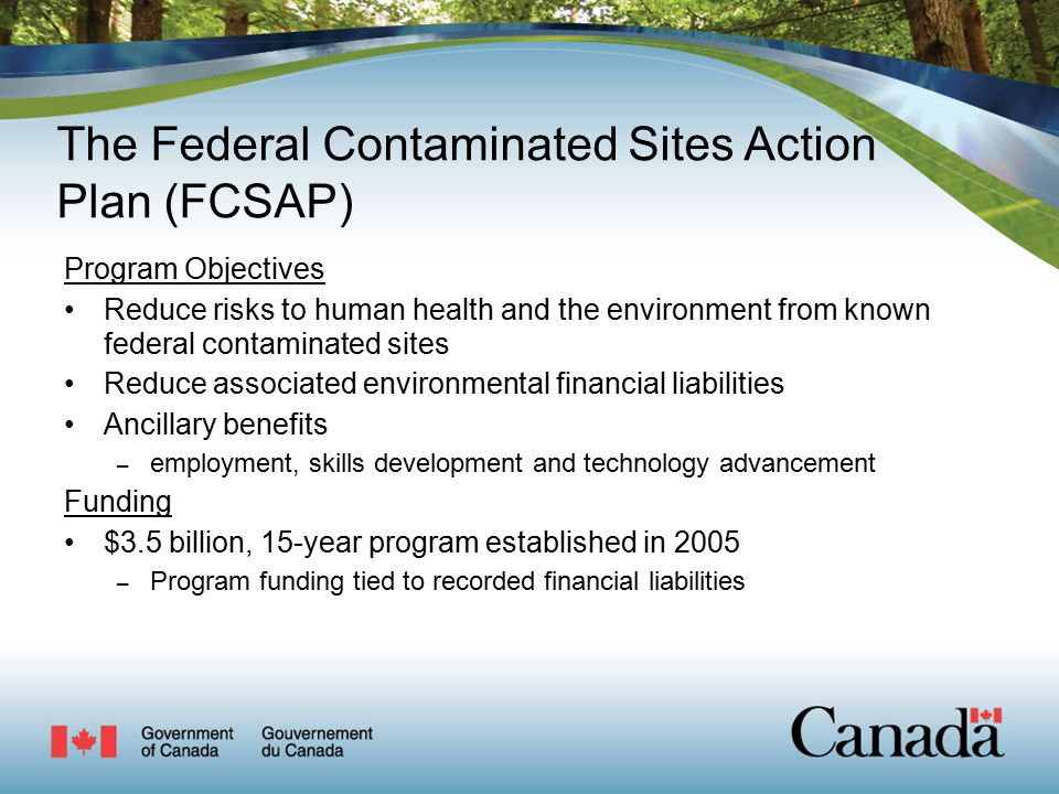 The Federal Contaminated Sites Action Plan (FCSAP) Program Objectives Reduce risks to human health and the environment from known federal contaminated sites Reduce associated environmental financial liabilities Ancillary benefits – employment, skills development and technology advancement Funding $3.5 billion, 15-year program established in 2005 – Program funding tied to recorded financial liabilities