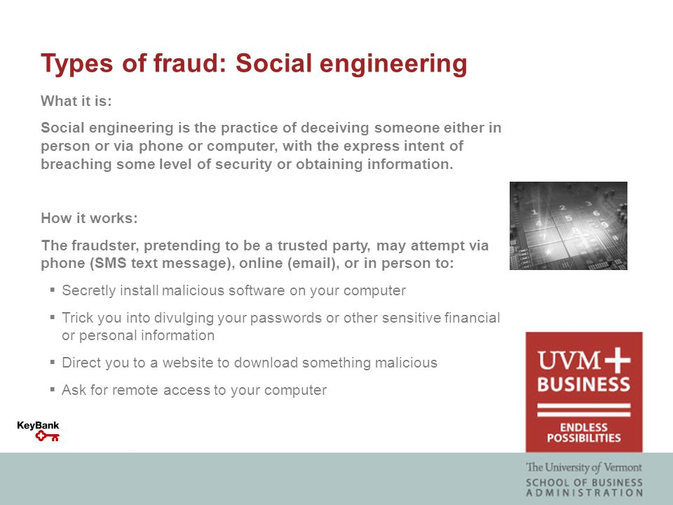 Types of fraud: Social engineering What it is: Social engineering is the practice of deceiving someone either in person or via phone or computer, with the express intent of breaching some level of security or obtaining information.