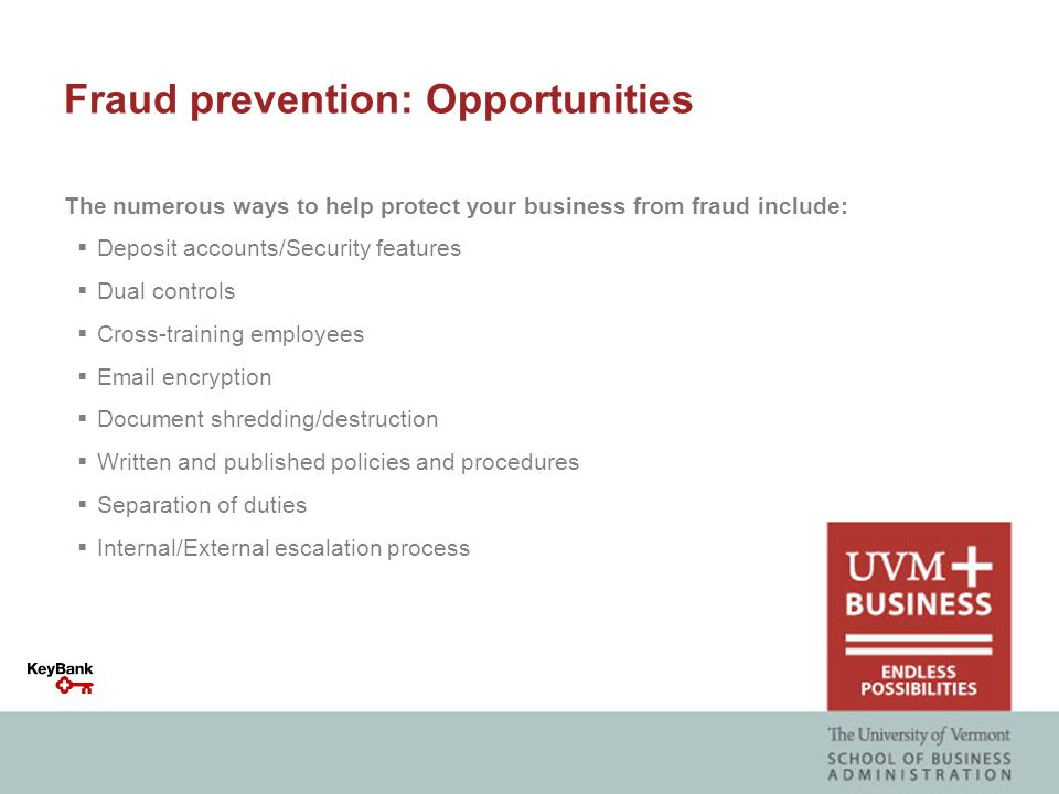 Fraud prevention: Opportunities The numerous ways to help protect your business from fraud include:  Deposit accounts/Security features  Dual controls  Cross-training employees  Email encryption  Document shredding/destruction  Written and published policies and procedures  Separation of duties  Internal/External escalation process