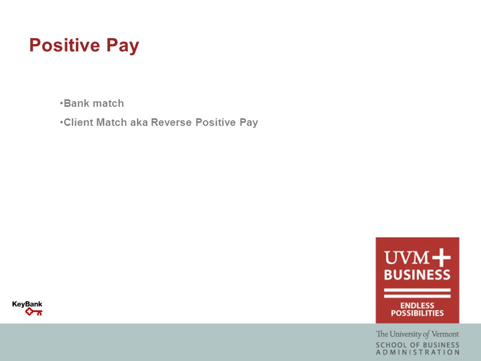 Bank match Positive Pay: Bank match Positive Pay is where the bank matches the checks presented on the client's account against the check issue information provided by the client upon check issuance:  Compare & Verify: Check serial number, Amount, Payee name  Same Day  Review and make a payment decision prior to check posting  Prevent over-funding; for stop payment decisions, the CDA funding requirement may be reduced by the amount of the payment