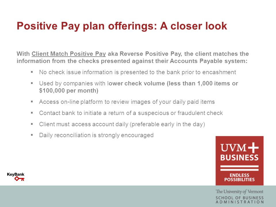 Positive Pay plan offerings: A closer look With Client Match Positive Pay aka Reverse Positive Pay, the client matches the information from the checks presented against their Accounts Payable system:  No check issue information is presented to the bank prior to encashment  Used by companies with lower check volume (less than 1,000 items or $100,000 per month)  Access on-line platform to review images of your daily paid items  Contact bank to initiate a return of a suspecious or fraudulent check  Client must access account daily (preferable early in the day)  Daily reconciliation is strongly encouraged