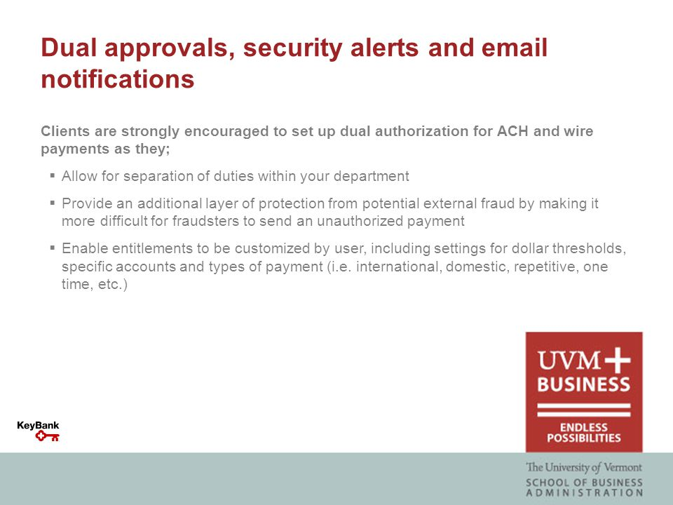 Dual approvals, security alerts and email notifications Clients are strongly encouraged to set up dual authorization for ACH and wire payments as they;  Allow for separation of duties within your department  Provide an additional layer of protection from potential external fraud by making it more difficult for fraudsters to send an unauthorized payment  Enable entitlements to be customized by user, including settings for dollar thresholds, specific accounts and types of payment (i.e.