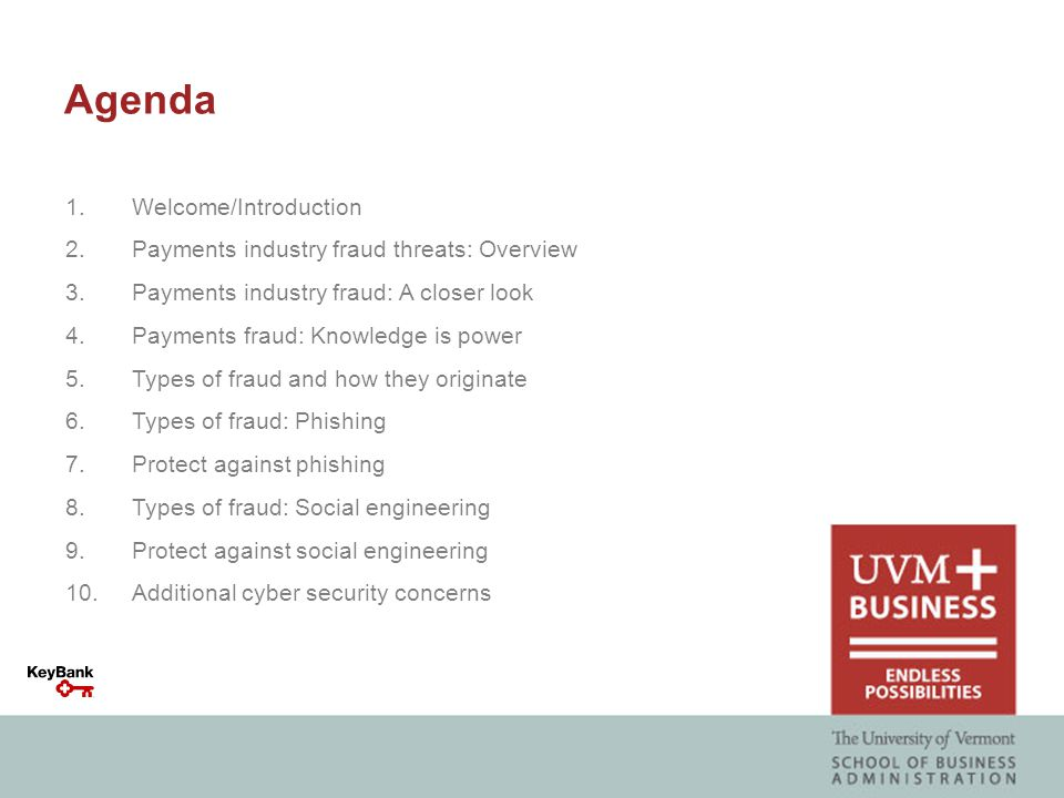 1.Welcome/Introduction 2.Payments industry fraud threats: Overview 3.Payments industry fraud: A closer look 4.Payments fraud: Knowledge is power 5.Types of fraud and how they originate 6.Types of fraud: Phishing 7.Protect against phishing 8.Types of fraud: Social engineering 9.Protect against social engineering 10.Additional cyber security concerns Agenda