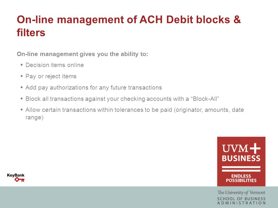 On-line management of ACH Debit blocks & filters On-line management gives you the ability to:  Decision items online  Pay or reject items  Add pay authorizations for any future transactions  Block all transactions against your checking accounts with a Block-All  Allow certain transactions within tolerances to be paid (originator, amounts, date range)