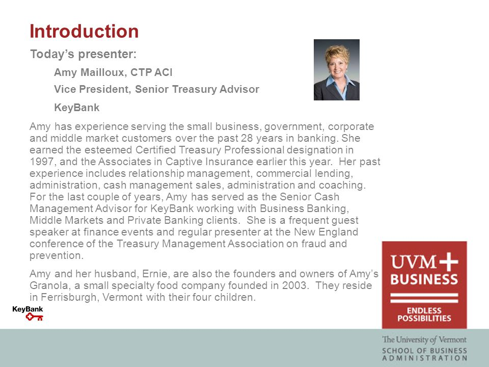 Today's presenter: Amy Mailloux, CTP ACI Vice President, Senior Treasury Advisor KeyBank Amy has experience serving the small business, government, corporate and middle market customers over the past 28 years in banking.