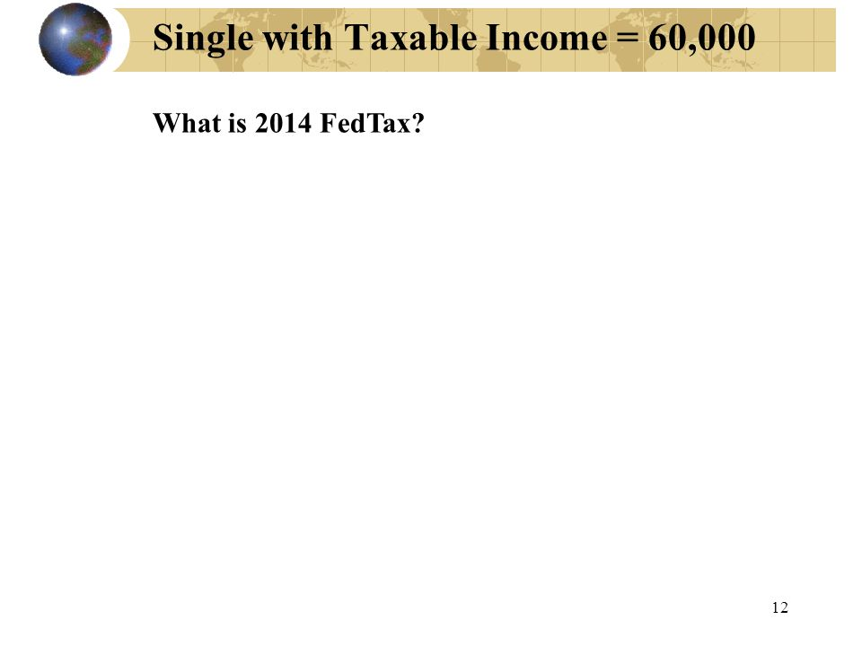 12 Single with Taxable Income = 60,000 What is 2014 FedTax?