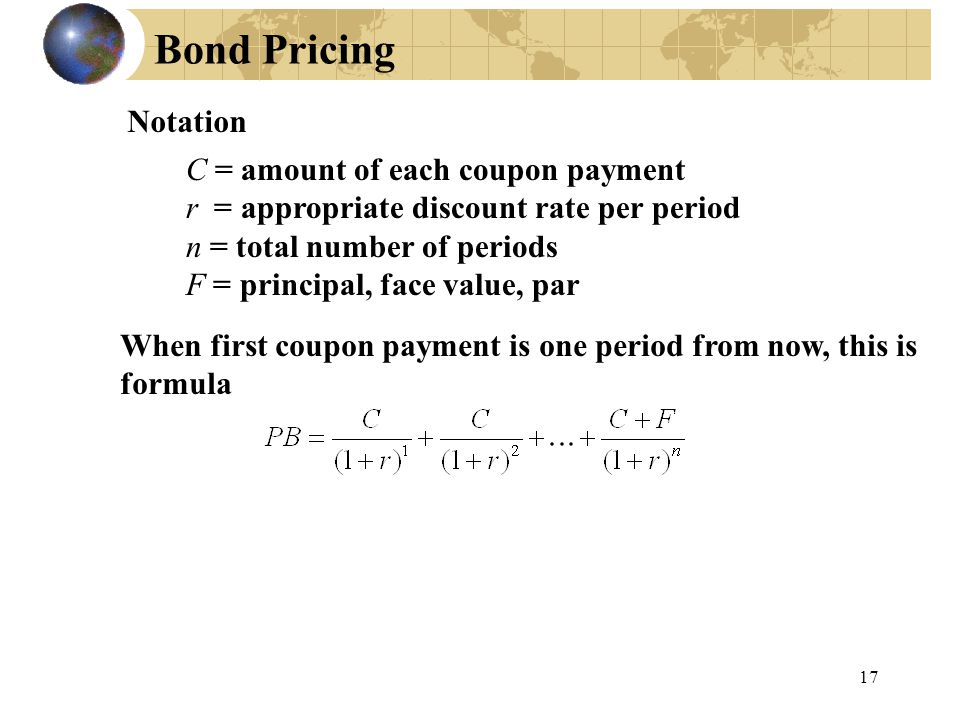 17 Bond Pricing When first coupon payment is one period from now, this is formula C = amount of each coupon payment r = appropriate discount rate per