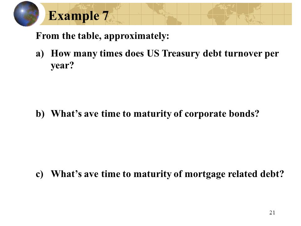 21 Example 7 From the table, approximately: a)How many times does US Treasury debt turnover per year? b)What's ave time to maturity of corporate bonds