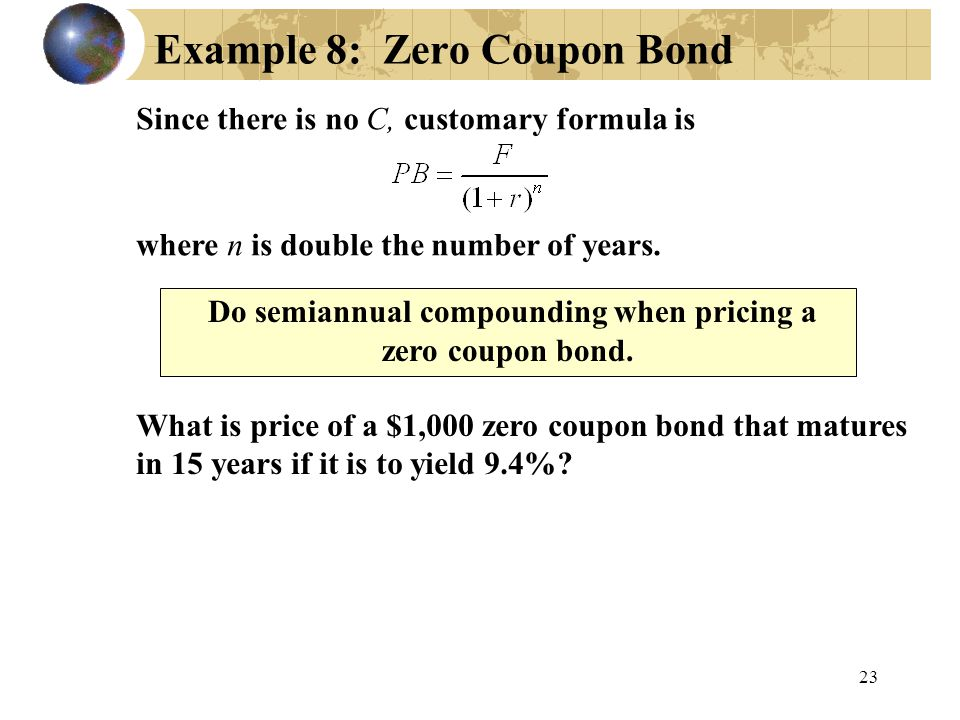 23 Example 8: Zero Coupon Bond What is price of a $1,000 zero coupon bond that matures in 15 years if it is to yield 9.4%? Since there is no C, custom