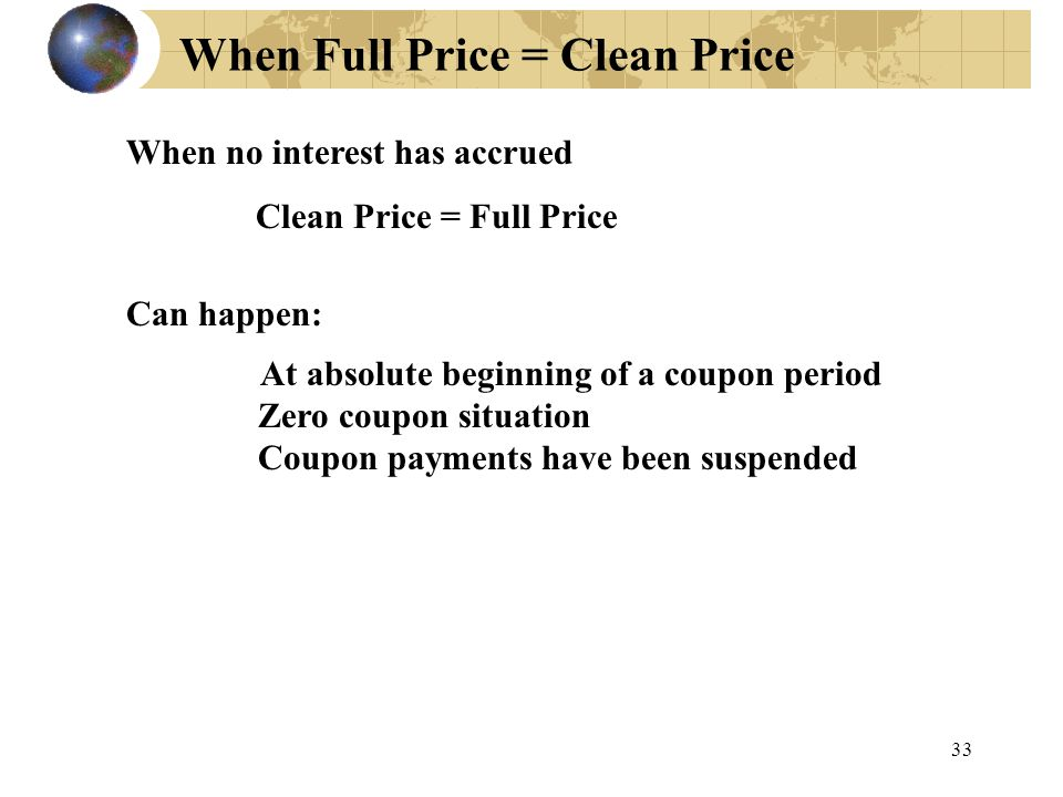 33 When Full Price = Clean Price When no interest has accrued Clean Price = Full Price Can happen: At absolute beginning of a coupon period Zero coupo