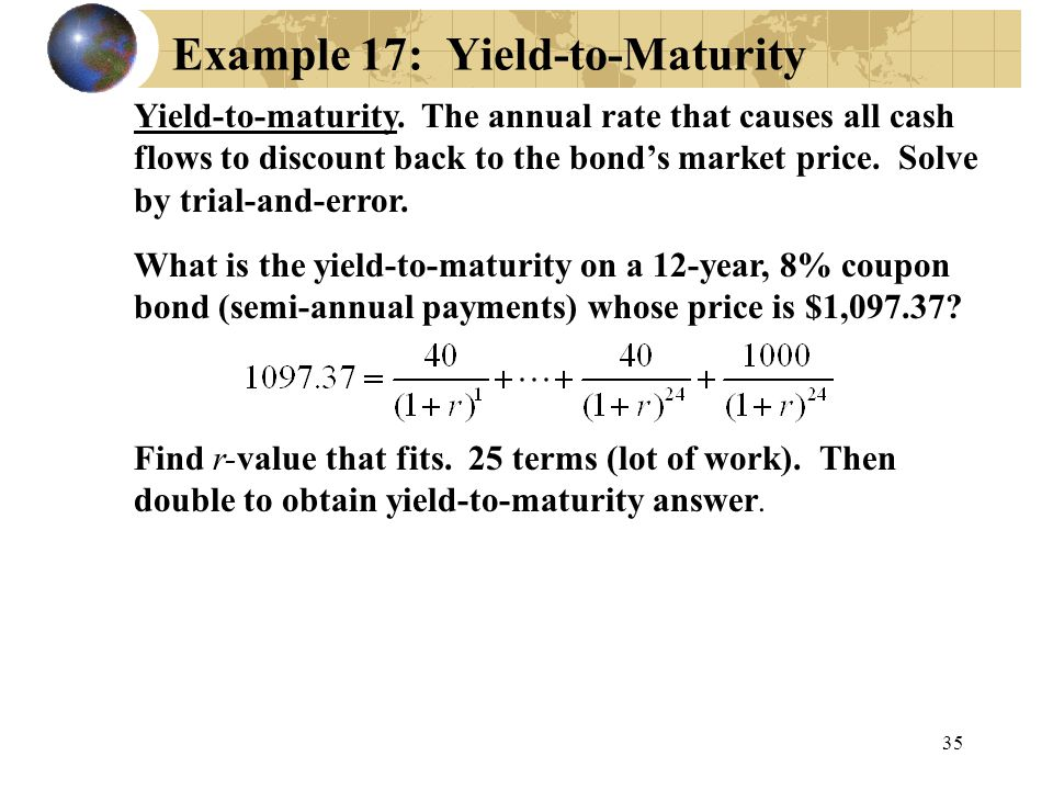 35 Example 17: Yield-to-Maturity Yield-to-maturity. The annual rate that causes all cash flows to discount back to the bond's market price. Solve by t