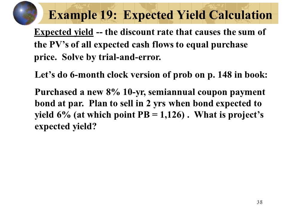 38 Example 19: Expected Yield Calculation Expected yield -- the discount rate that causes the sum of the PV's of all expected cash flows to equal purc