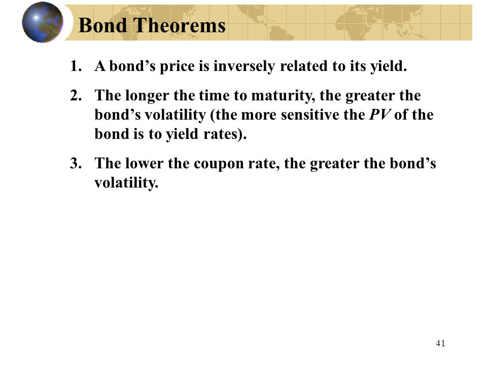 41 Bond Theorems 1.A bond's price is inversely related to its yield. 2.The longer the time to maturity, the greater the bond's volatility (the more se
