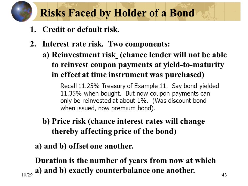 43 Risks Faced by Holder of a Bond 1.Credit or default risk. 2.Interest rate risk. Two components: a)Reinvestment risk (chance lender will not be able