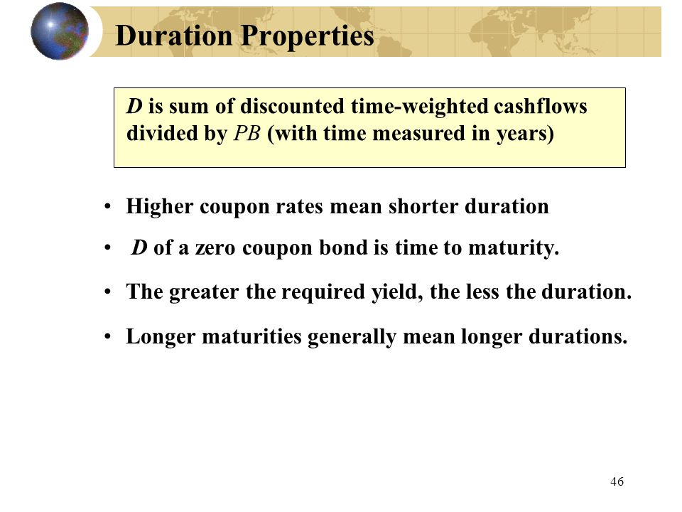 46 Duration Properties Higher coupon rates mean shorter duration D of a zero coupon bond is time to maturity. The greater the required yield, the less