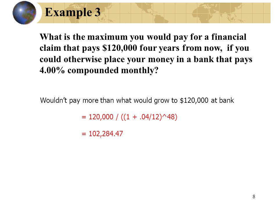 8 Example 3 What is the maximum you would pay for a financial claim that pays $120,000 four years from now, if you could otherwise place your money in