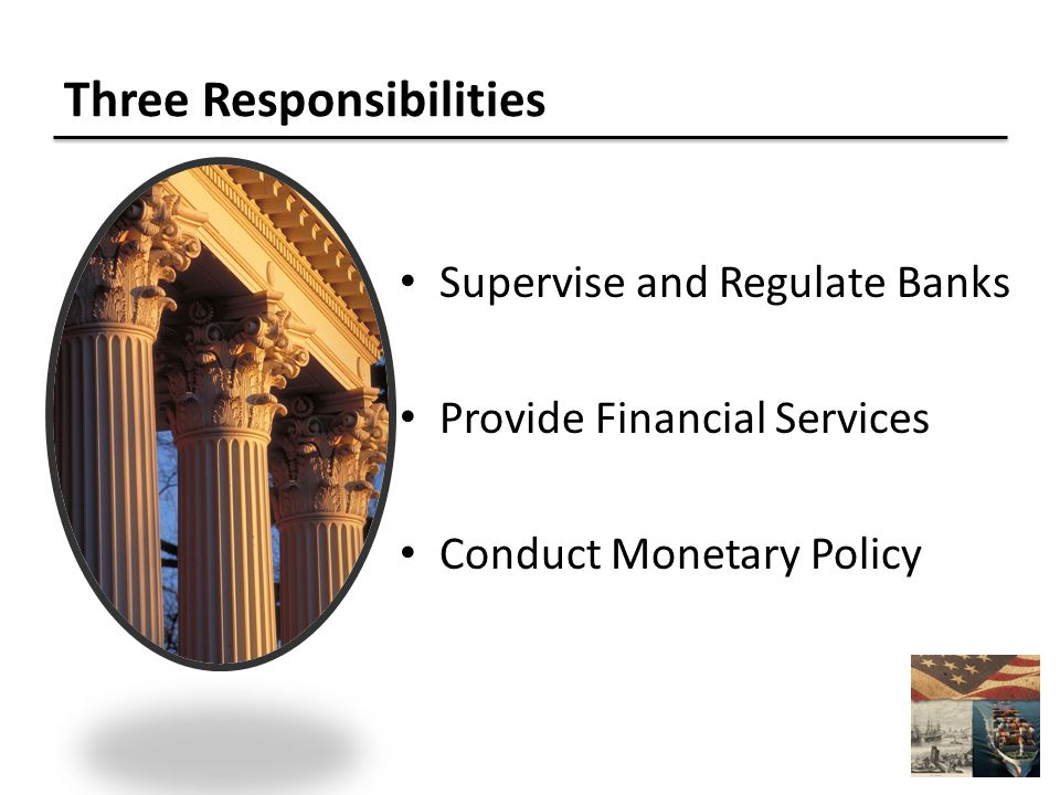 Three Responsibilities Supervise and Regulate Banks Provide Financial Services Conduct Monetary Policy