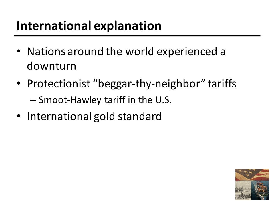 International explanation Nations around the world experienced a downturn Protectionist beggar-thy-neighbor tariffs – Smoot-Hawley tariff in the U.S.
