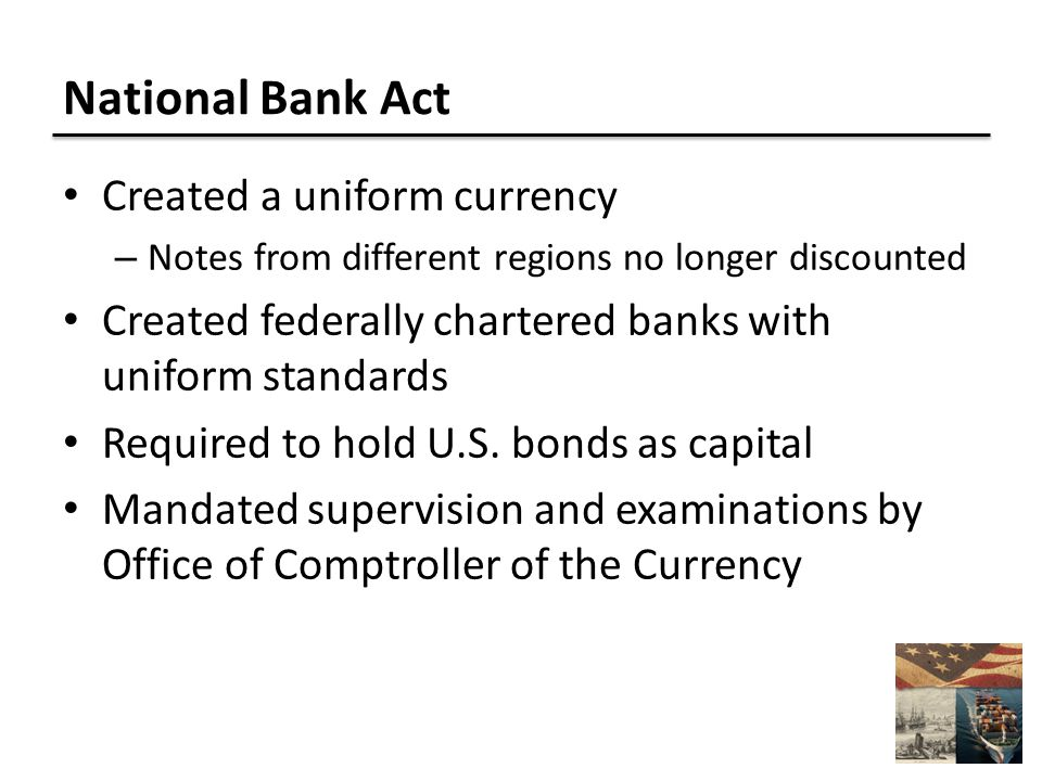 National Bank Act Created a uniform currency – Notes from different regions no longer discounted Created federally chartered banks with uniform standards Required to hold U.S.
