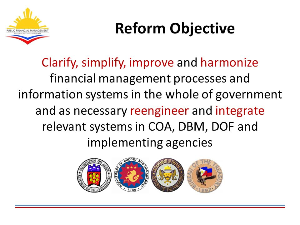 Desired Outputs A Government Integrated Financial Management Information System (GIFMIS) and a Treasury Single Account (TSA) by 2016  Real-time on-line monitoring and control of obligations and direct links to cash disbursements  Consolidated financial management reporting requirements using harmonized classification of budgetary, treasury & general ledger accounts  A single treasury account for more effective cash management, reconciliation of bank balances and to remove revenue/expenditure floats  A predictable and streamlined allotment and cash release program  Regular in-year reports on budget execution, and timely year-end audit reports  Systematic recording and reporting of all liabilities including guaranteed and contingent liabilities