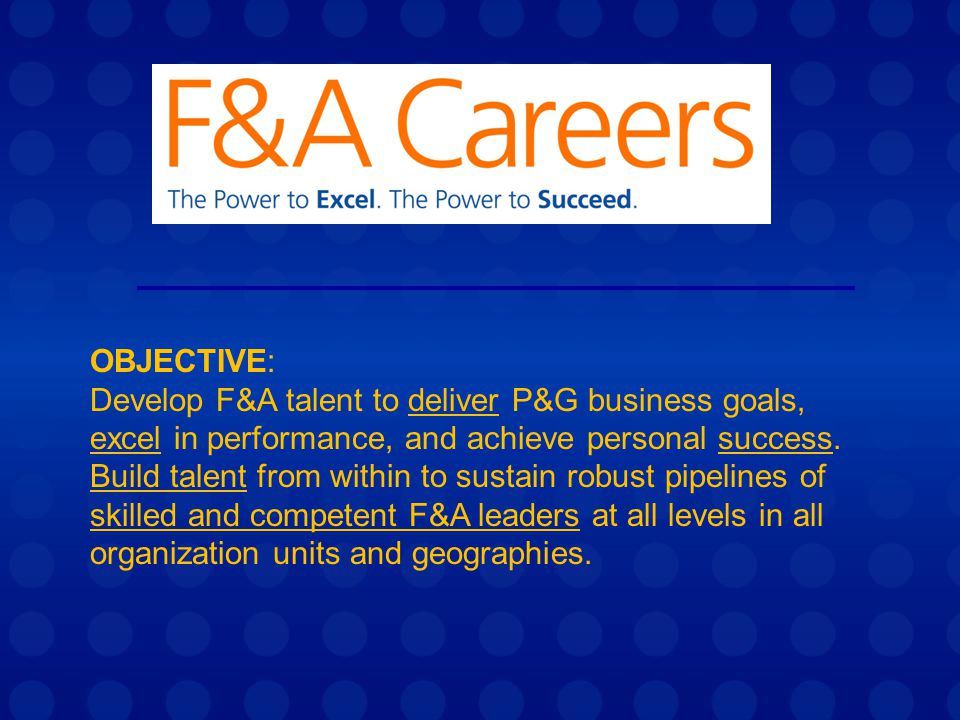 OBJECTIVE: Develop F&A talent to deliver P&G business goals, excel in performance, and achieve personal success.