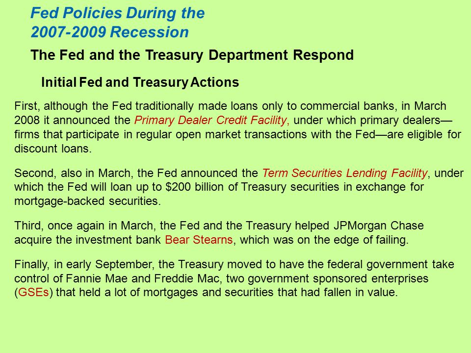The Fed and the Treasury Department Respond Initial Fed and Treasury Actions Fed Policies During the 2007-2009 Recession First, although the Fed traditionally made loans only to commercial banks, in March 2008 it announced the Primary Dealer Credit Facility, under which primary dealers— firms that participate in regular open market transactions with the Fed—are eligible for discount loans.