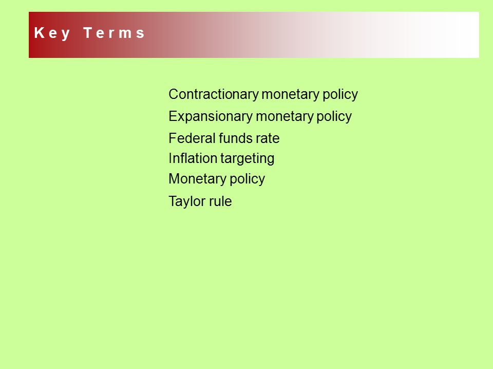 Contractionary monetary policy Expansionary monetary policy Federal funds rate Inflation targeting Monetary policy Taylor rule K e y T e r m s
