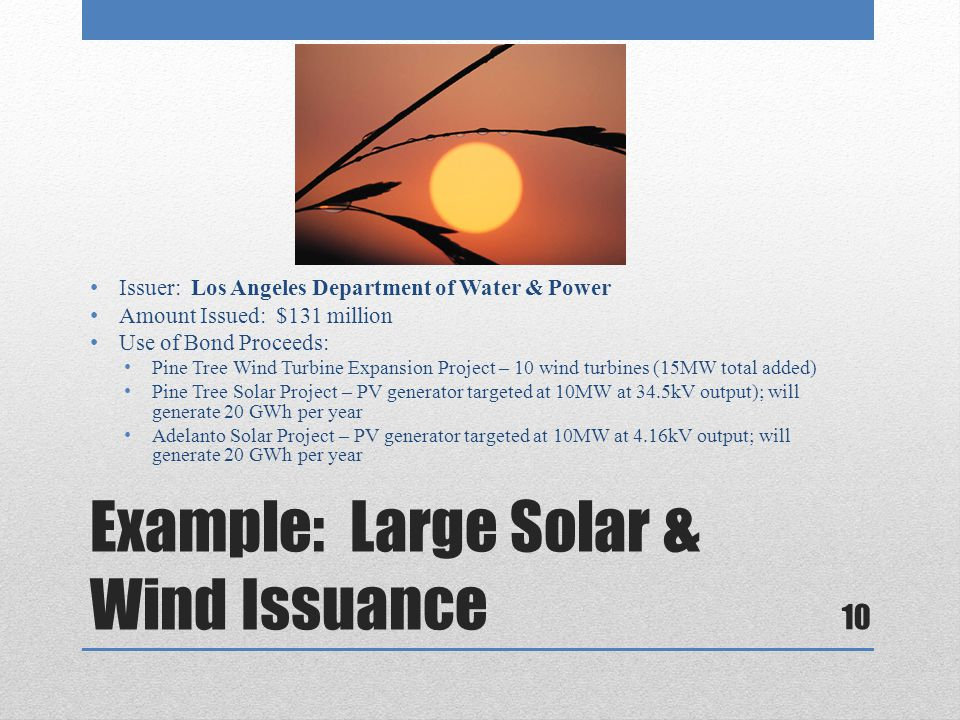 Example: Large Solar & Wind Issuance Issuer: Los Angeles Department of Water & Power Amount Issued: $131 million Use of Bond Proceeds: Pine Tree Wind