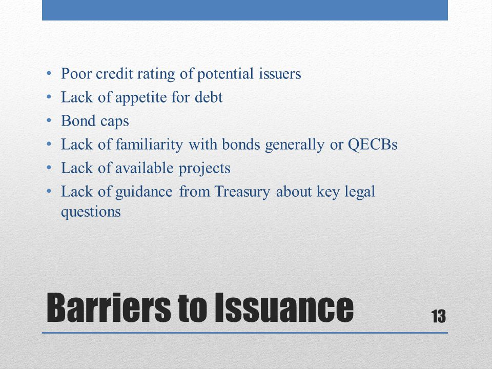 Barriers to Issuance Poor credit rating of potential issuers Lack of appetite for debt Bond caps Lack of familiarity with bonds generally or QECBs Lac