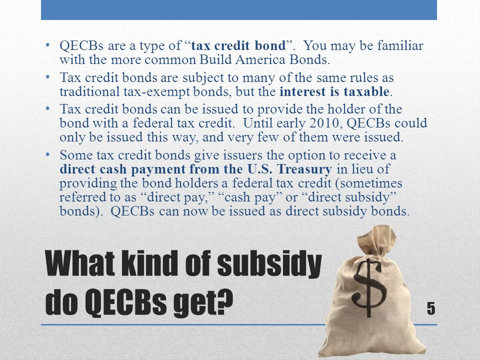 "What kind of subsidy do QECBs get? QECBs are a type of ""tax credit bond"". You may be familiar with the more common Build America Bonds. Tax credit bon"