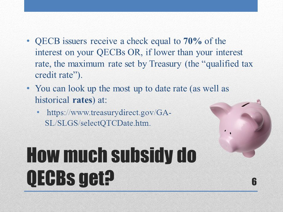 How much subsidy do QECBs get? QECB issuers receive a check equal to 70% of the interest on your QECBs OR, if lower than your interest rate, the maxim
