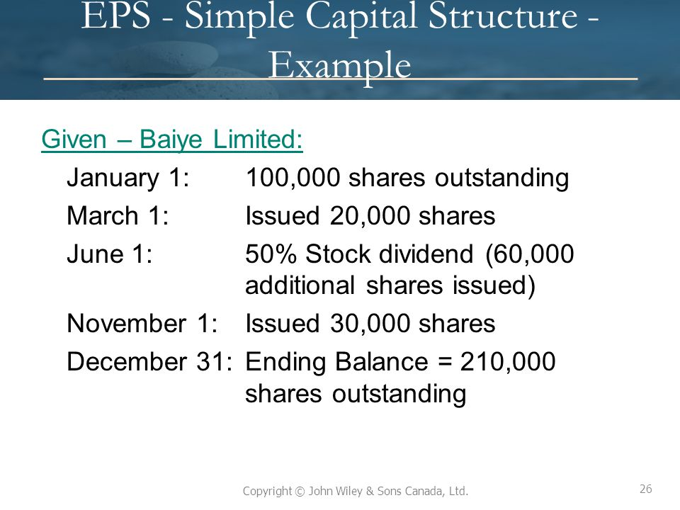 26 Copyright © John Wiley & Sons Canada, Ltd. EPS - Simple Capital Structure - Example Given – Baiye Limited: January 1:100,000 shares outstanding Mar