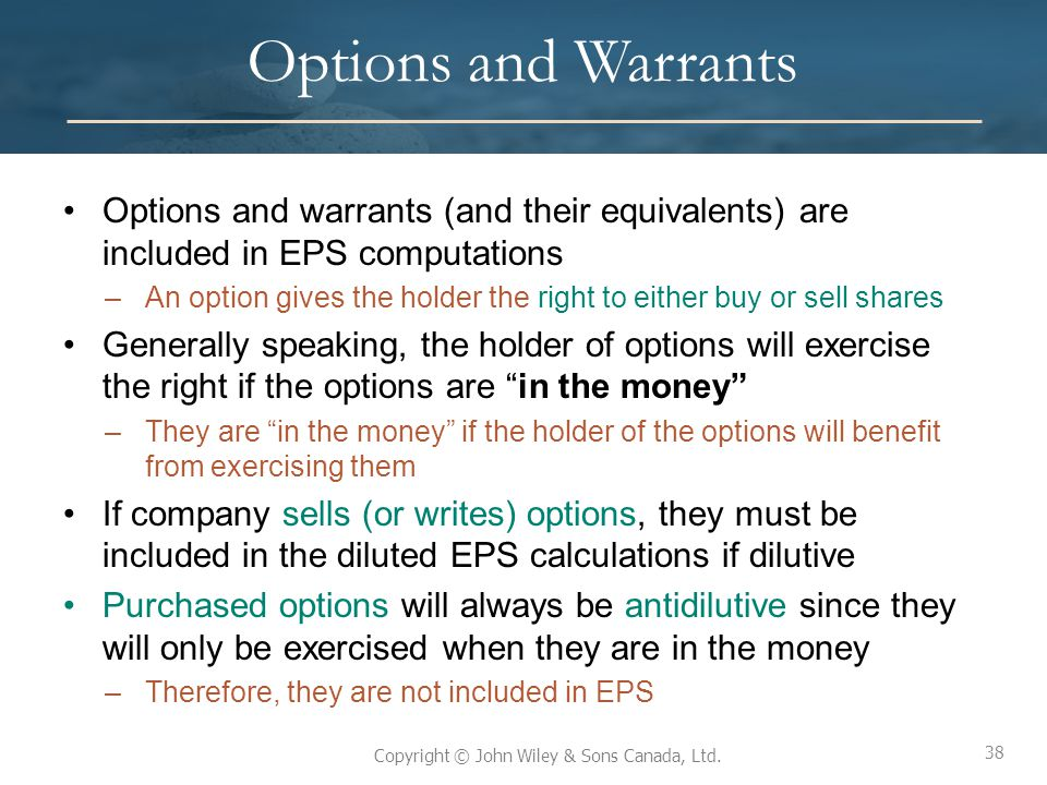 38 Copyright © John Wiley & Sons Canada, Ltd. Options and Warrants Options and warrants (and their equivalents) are included in EPS computations –An o