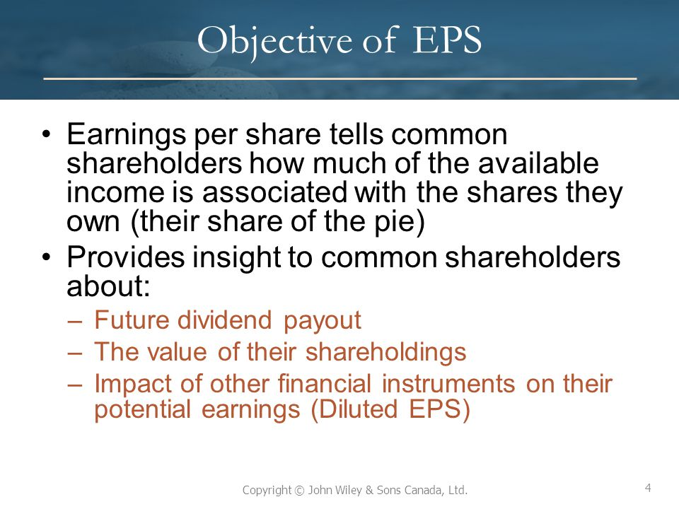 4 Copyright © John Wiley & Sons Canada, Ltd. Objective of EPS Earnings per share tells common shareholders how much of the available income is associa