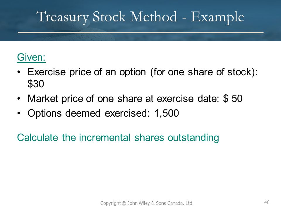 40 Copyright © John Wiley & Sons Canada, Ltd. Treasury Stock Method - Example Given: Exercise price of an option (for one share of stock): $30 Market