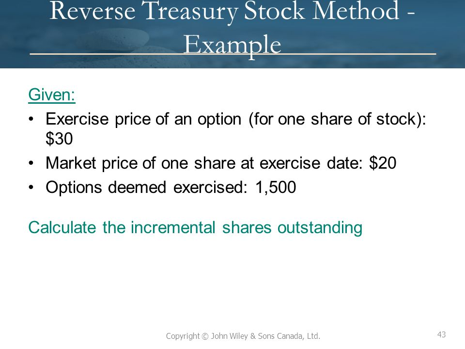 43 Copyright © John Wiley & Sons Canada, Ltd. Reverse Treasury Stock Method - Example Given: Exercise price of an option (for one share of stock): $30