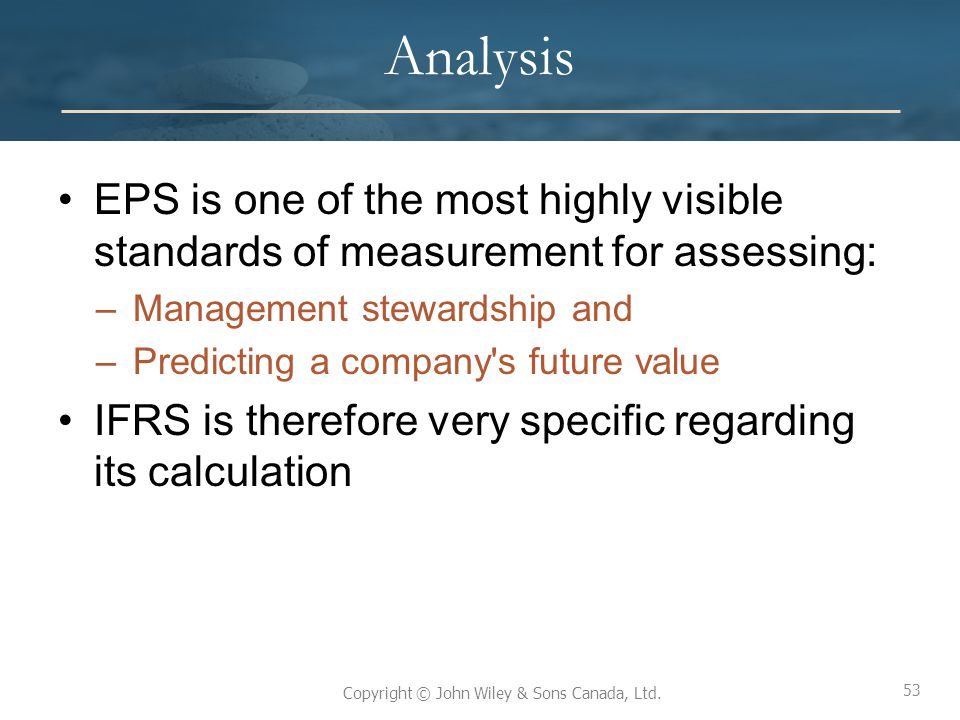 53 Copyright © John Wiley & Sons Canada, Ltd. Analysis EPS is one of the most highly visible standards of measurement for assessing: –Management stewa