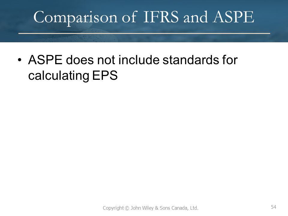 54 Copyright © John Wiley & Sons Canada, Ltd. Comparison of IFRS and ASPE ASPE does not include standards for calculating EPS