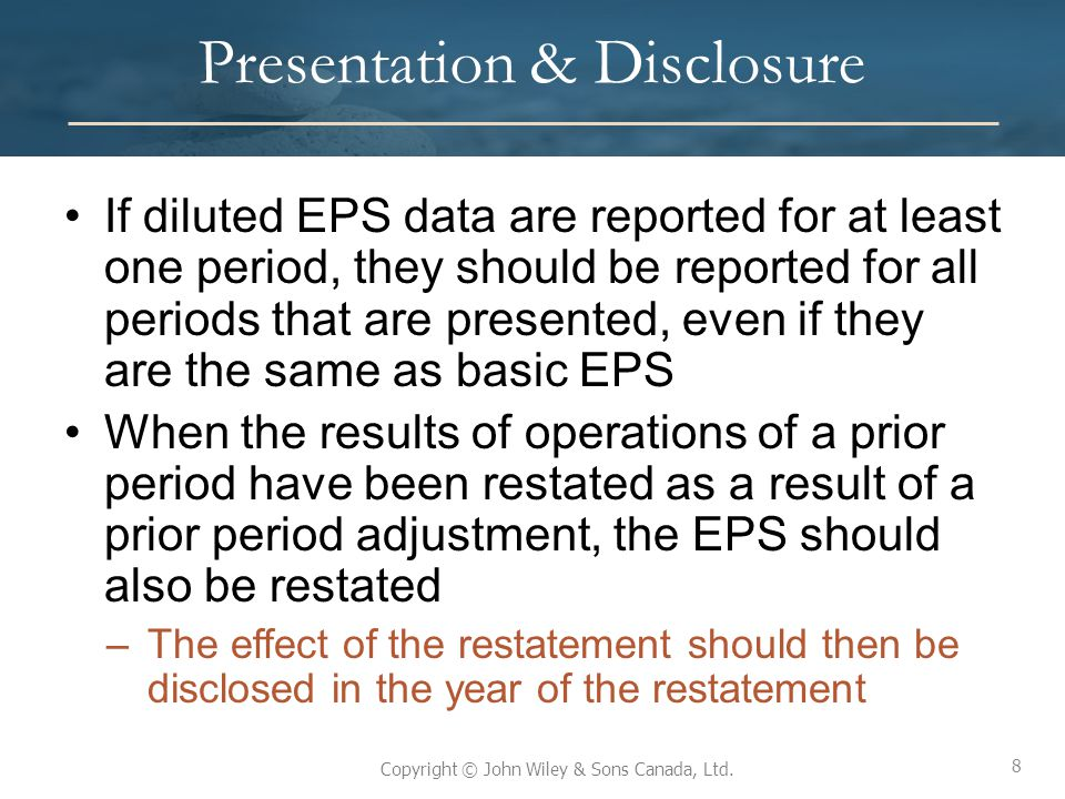 8 Copyright © John Wiley & Sons Canada, Ltd. Presentation & Disclosure If diluted EPS data are reported for at least one period, they should be report