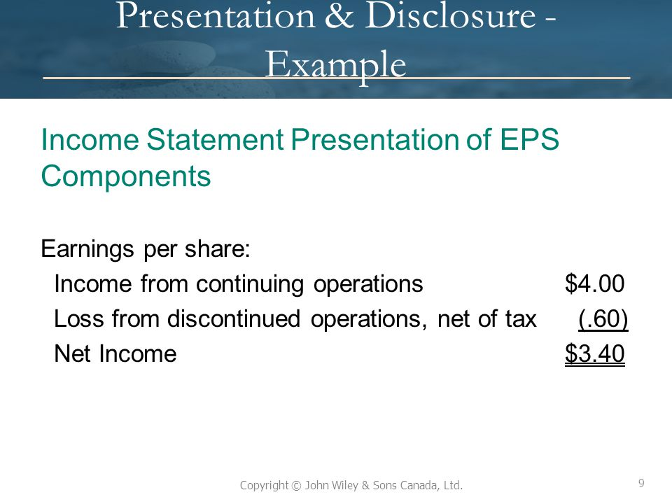 9 Copyright © John Wiley & Sons Canada, Ltd. Presentation & Disclosure - Example Income Statement Presentation of EPS Components Earnings per share: I
