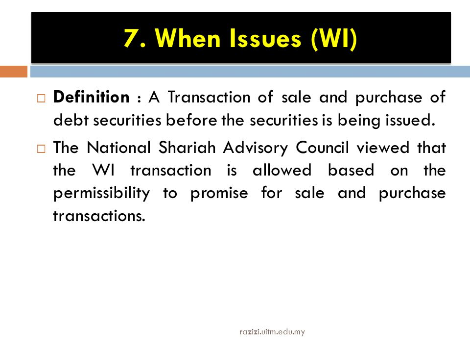 7. When Issues (WI)  Definition : A Transaction of sale and purchase of debt securities before the securities is being issued.  The National Shariah