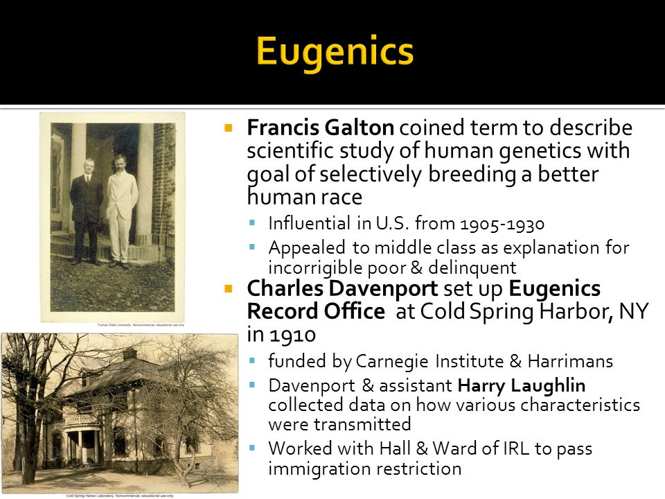  Francis Galton coined term to describe scientific study of human genetics with goal of selectively breeding a better human race  Influential in U.S.