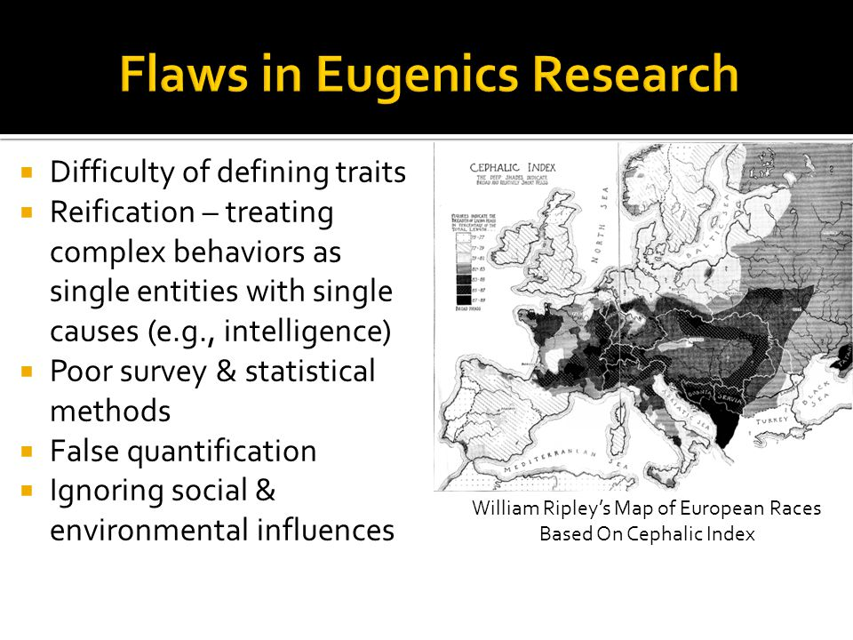  Difficulty of defining traits  Reification – treating complex behaviors as single entities with single causes (e.g., intelligence)  Poor survey & statistical methods  False quantification  Ignoring social & environmental influences William Ripley's Map of European Races Based On Cephalic Index