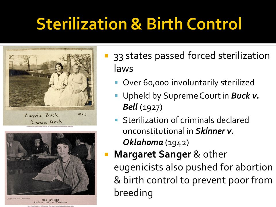 33 states passed forced sterilization laws  Over 60,000 involuntarily sterilized  Upheld by Supreme Court in Buck v.