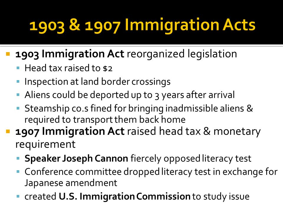  1903 Immigration Act reorganized legislation  Head tax raised to $2  Inspection at land border crossings  Aliens could be deported up to 3 years