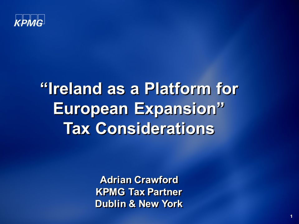 1 Ireland as a Platform for European Expansion Tax Considerations Adrian Crawford KPMG Tax Partner Dublin & New York Ireland as a Platform for European Expansion Tax Considerations Adrian Crawford KPMG Tax Partner Dublin & New York