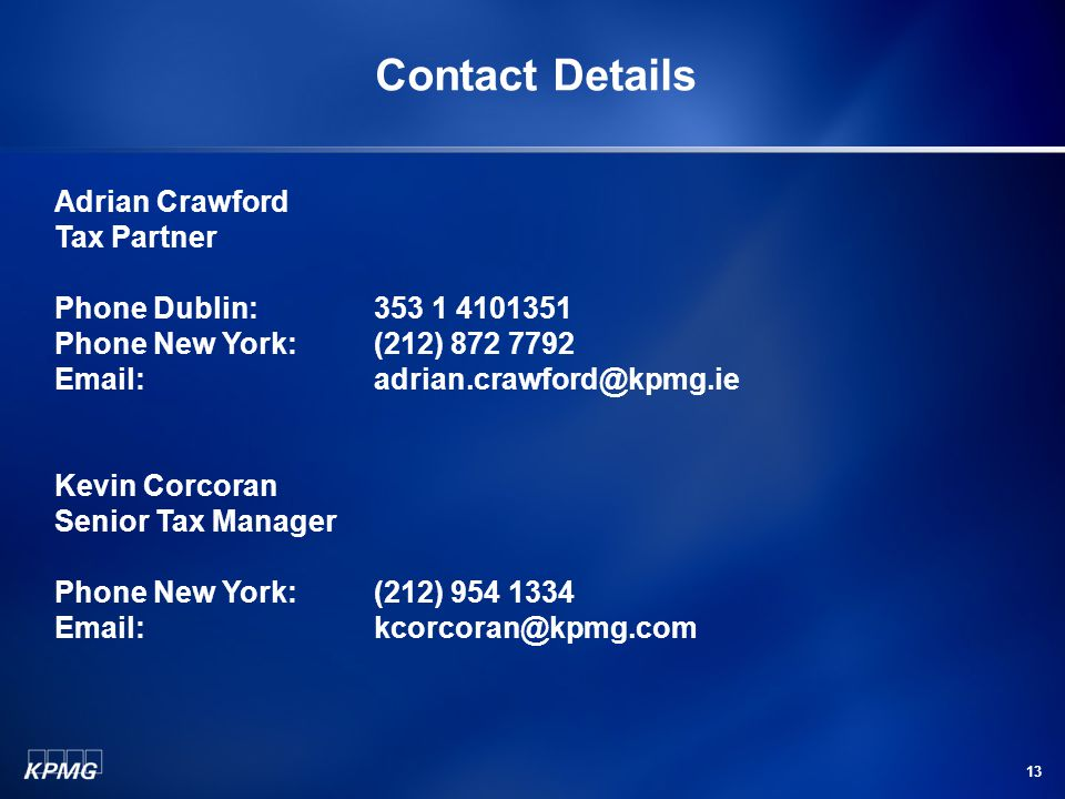 13 Contact Details Adrian Crawford Tax Partner Phone Dublin: 353 1 4101351 Phone New York:(212) 872 7792 Email: adrian.crawford@kpmg.ie Kevin Corcoran Senior Tax Manager Phone New York:(212) 954 1334 Email: kcorcoran@kpmg.com