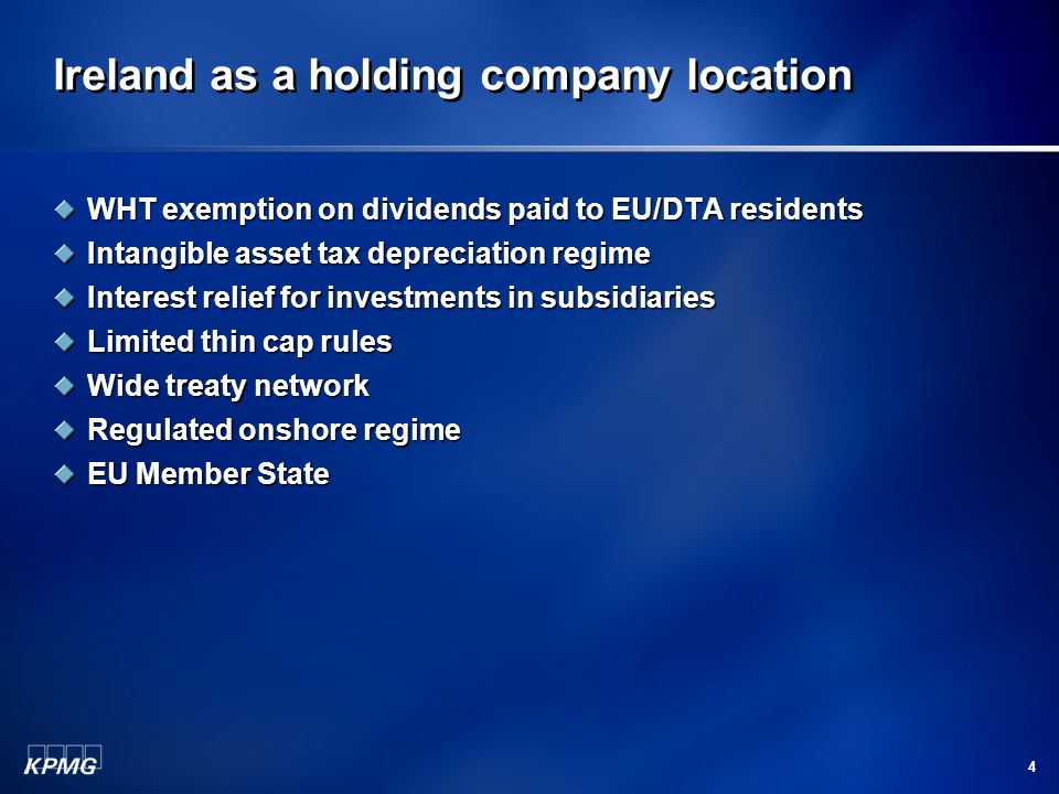 Ireland as a holding company location WHT exemption on dividends paid to EU/DTA residents Intangible asset tax depreciation regime Interest relief for investments in subsidiaries Limited thin cap rules Wide treaty network Regulated onshore regime EU Member State 4
